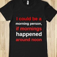 I could be a morning person, if mornings happened around noon