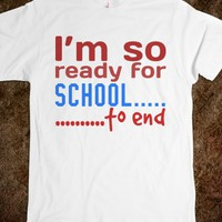 I'M SO READY FOR SCHOOL.....TO END