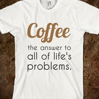 COFFEE THE ANSWER TO ALL OF LIFE'S PROBLEMS