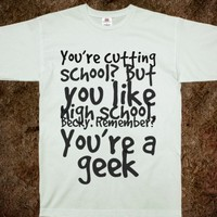 YOU'RE CUTTING SCHOOL? BUT YOU LIKE HIGH SCHOOL, BECKY. REMEMBER? YOU'RE A GEEK