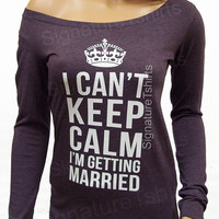 Wedding Gift I Can't Keep Calm I'm Getting Married T-shirt Long Sleeve off the shoulder shirt Funny Bride gift Bride t shirt bride to be