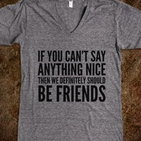 If You Can't Say Anything Nice Then We Definitely Should Be Friends...