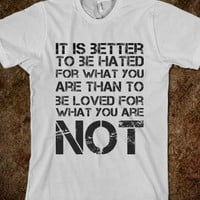 IT IS BETTER TO BE HATED FOR WHAT YOU ARE THAN TO BE LOVED FOR WHAT YOU ARE NOT
