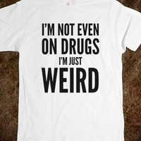I'M NOT EVEN ON DRUGS. I'M JUST WEIRD. T-SHIRT (IDB711633)