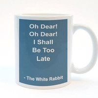 Oh Dear, Oh Dear. I Shall Be Too Late, Funny Mug, 11 oz Mug, Humor Mug, Best Friend Gift, Work Mug, Late