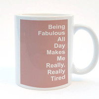 Being Fabulous All Day Makes Me Really, Really Tired. Fabulous Quote Mug, 11 oz Mug, Print Mug