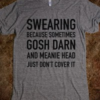 SWEARING BECAUSE SOMETIMES GOSH DARN AND MEANIE HEAD JUST DONT COVER IT. T-SHIRT (IDC510439)