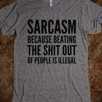 SARCASM BECAUSE BEATING THE SHIT OUT OF PEOPLE IS ILLEGAL T-SHIRT (IDC021819)