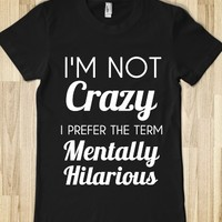 I'M NOT CRAZY I PREFER THE TERM MENTALLY HILARIOUS