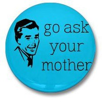 Go Ask Your Mother Fathers Day Dad 1 one inch pinback button | gigglebot - Accessories on ArtFire