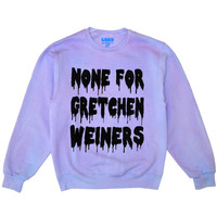 None For Gretchen Weiners Sweatshirts