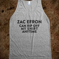 ZAC CAN RIP OFF MY SHIRT