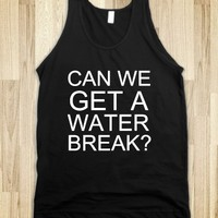 CAN WE GET A WATER BREAK? - glamfoxx.com - Skreened T-shirts, Organic Shirts, Hoodies, Kids Tees, Baby One-Pieces and Tote Bags