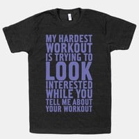 My Hardest Workout is Trying to Look Interested While You Tell Me About Your Workout