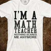I'M A MATH TEACHER NOTHING SCARES ME ANYMORE - glamfoxx.com - Skreened T-shirts, Organic Shirts, Hoodies, Kids Tees, Baby One-Pieces and Tote Bags