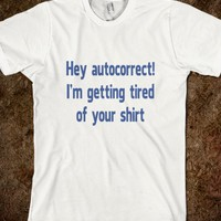 Hey Autocorrect I'm Getting Tired of Your Shirt