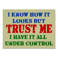 Trust Me - All Under Control Posters from Zazzle.com