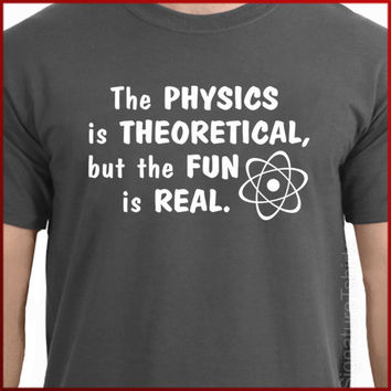 The Physics is Theoretical But the Fun is Real by signaturetshirts