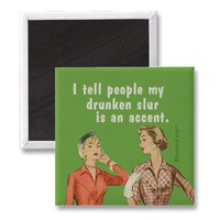 I tell people my drunken slur is an accent. magnet from Zazzle.com