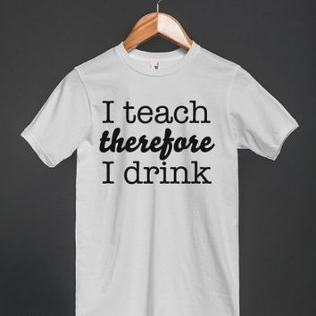 Funny 'I teach, therefore I drink' T-Shirt