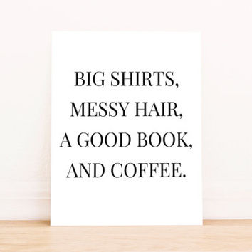 "Printable Art ""Big Shirt, Messy Hair, Good Book, and Coffee"" in Black Typography Poster Home Decor Office Decor Poster"