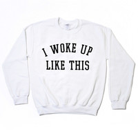 I Woke Up Like This Sweatshirt - White