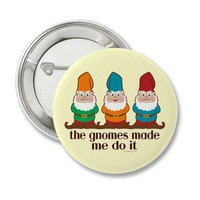 The Gnomes Made Me Do It Button from Zazzle.com