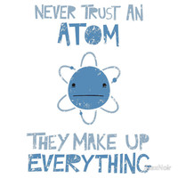 Excuse Me While I Science: Never Trust An Atom, They Make Up Everythin