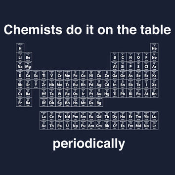 Chemists do it on the table (Periodically) T-Shirts & Hoodies