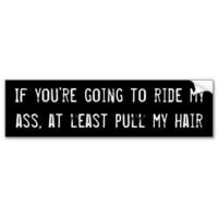 If you're going to ride my ass, at least pull my h bumper sticker from Zazzle.com