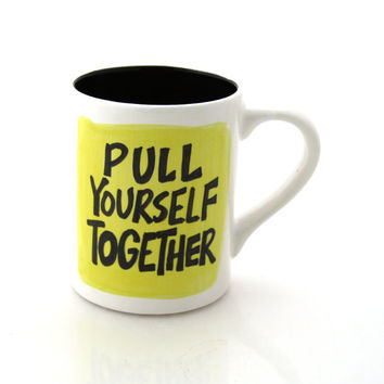 Funny mug pull yourself together