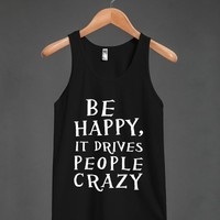 be happy it drives people crazy blk/wht | Tank Top | Skreened
