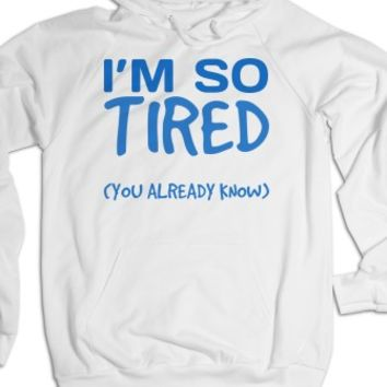 I'm so tired you already know Hoodie Sweatshirt