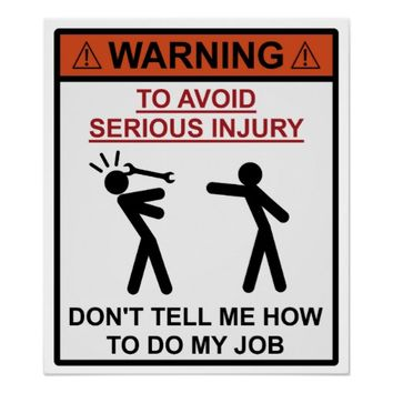 Warning - Don't Tell Me How To Do My Job
