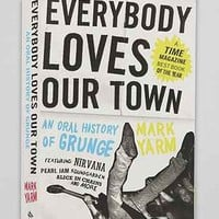 Everybody Loves Our Town: An Oral History of Grunge By Mark Yarm - Urban Outfitters