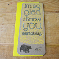 Greeting Card. &amp;quot;I&#x27;m So Glad I Know You. Seriously.&amp;quot;
