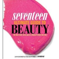 Seventeen Ultimate Guide to Beauty: The Best Hair, Skin, Nails & Makeup Ideas For You [Paperback]