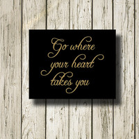 Go where your heart takes you Gold Black Quotes Printable Instant Download Print Wall Art Home Decor G027b