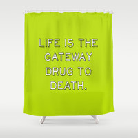 life is the getaway drug to life. Shower Curtain by Antoine