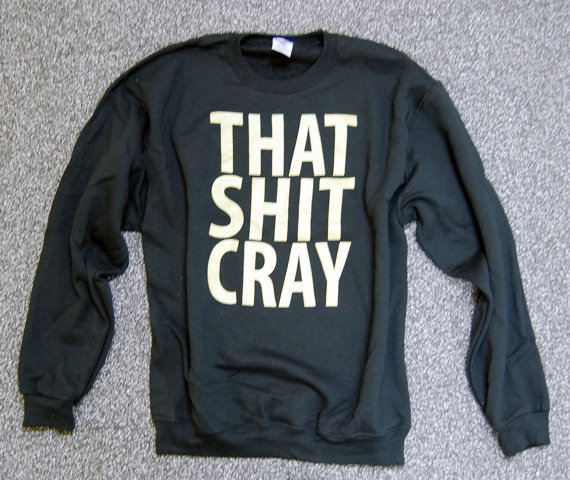 That Sh%&amp; Cray GOLD on BLACK Sweatshirt Limited Print All Sizes: s, m, l, xl, xxl, xxxl