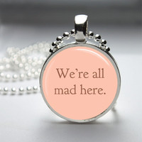 Round Pendant Glass Pendant Bezel Pendant We're All Mad Here Pendant Alice In Wonderland Photo Pendant Art Pendant Necklace Chain (A3504)