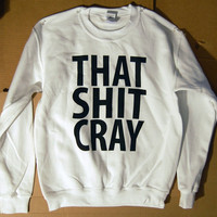 SALE That Sh%&amp; Cray WHITE Sweatshirt Limited Print Select Sizes: s, l, xl