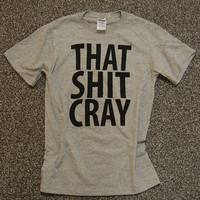 2 That Sh&% Cray Shirt mature Limited Print BLACK ink on Gray Shirt All Sizes: s, m, l, xl, xxl, xxxl