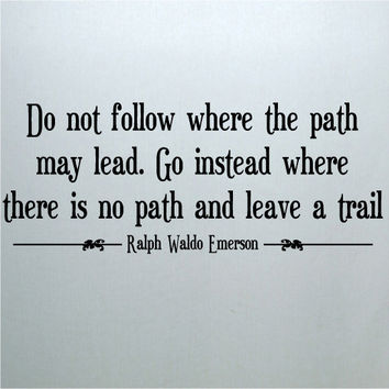 Do not follow where the path may lead. Go instead where there is no path and leave a trail. Ralph Waldo Emerson  vinyl lettering wall decal