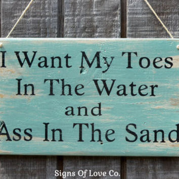 I Want My Toes In The Water And Ass In The Sand Sign