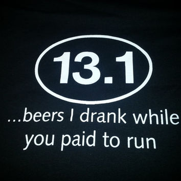 13.1 beers i drank while you paid to run tshirt, Beer drinking, Runner , Marathon, Half marathon, Offensive Screen Print , Humor Shirts