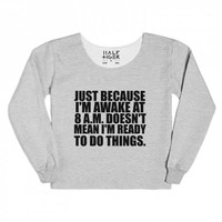 just because i'm awake at 8am doesn't mean i'm ready to do things chopped sweatshirt | | Skreened