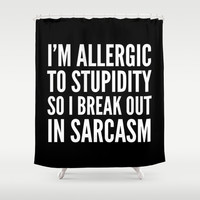 I'M ALLERGIC TO STUPIDITY, SO I BREAK OUT IN SARCASM (Black & White) Shower Curtain by CreativeAngel | Society6