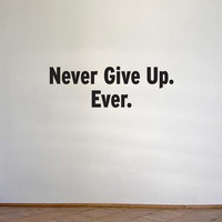 Vinyl wall quote - Never Give Up. Ever.