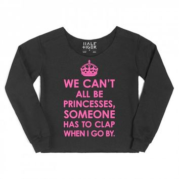 WE CAN'T ALL BE PRINCESSES, SOMEONE HAS TO CLAP WHEN I GO BY SWEATSHIRT SWEATER (IDD031625) | | Skreened